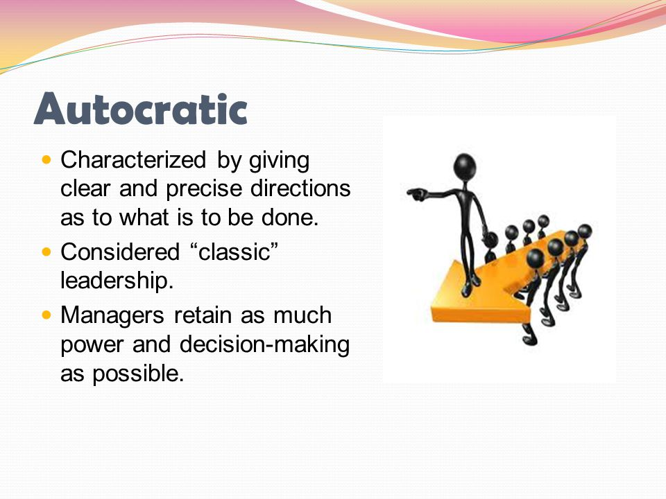 Autocratic Characterized by giving clear and precise directions as to what is to be done. Considered classic leadership.