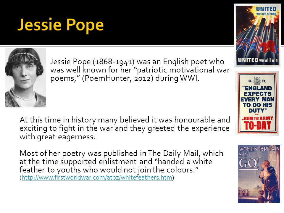 jessie pope Jessie pope was an english poet - most of which were published in the daily mail -, writer and journalist, who remains best known for her patriotic motivational poems published during world war i she also supported the suffragette movement.