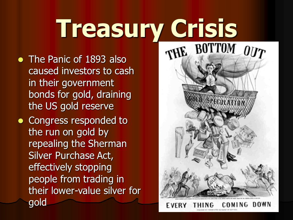 Treasury Crisis The Panic of 1893 also caused investors to cash in their government bonds for gold, draining the US gold reserve.
