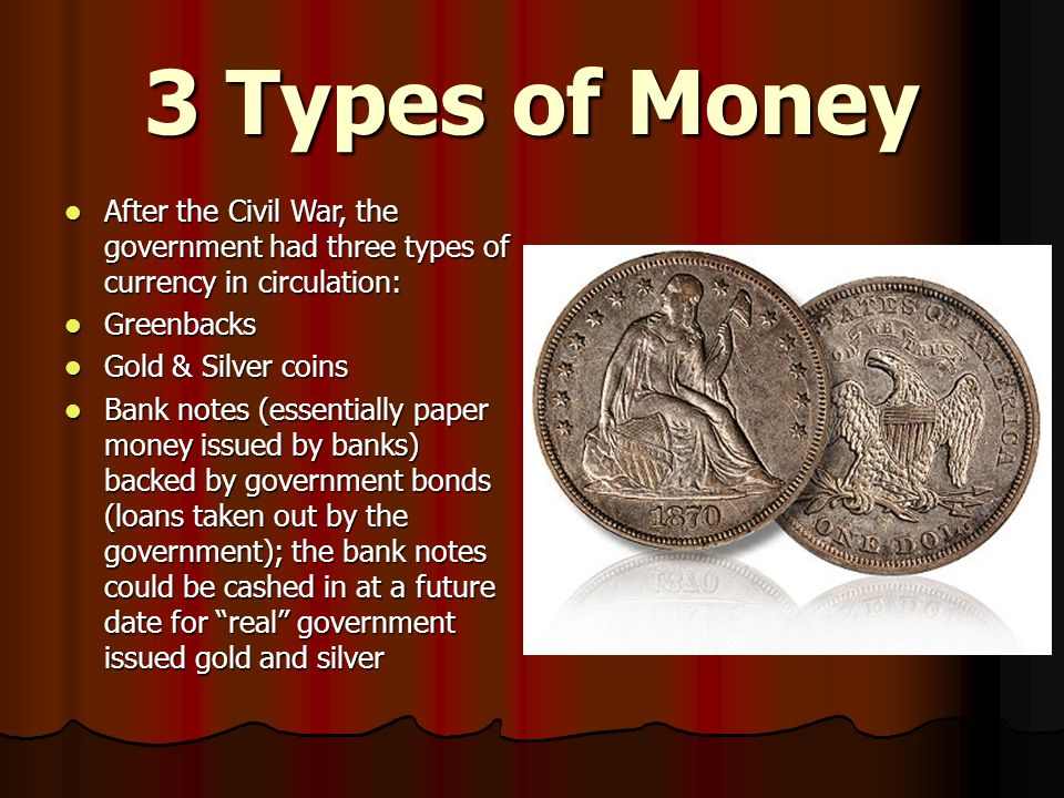 3 Types of Money After the Civil War, the government had three types of currency in circulation: Greenbacks.