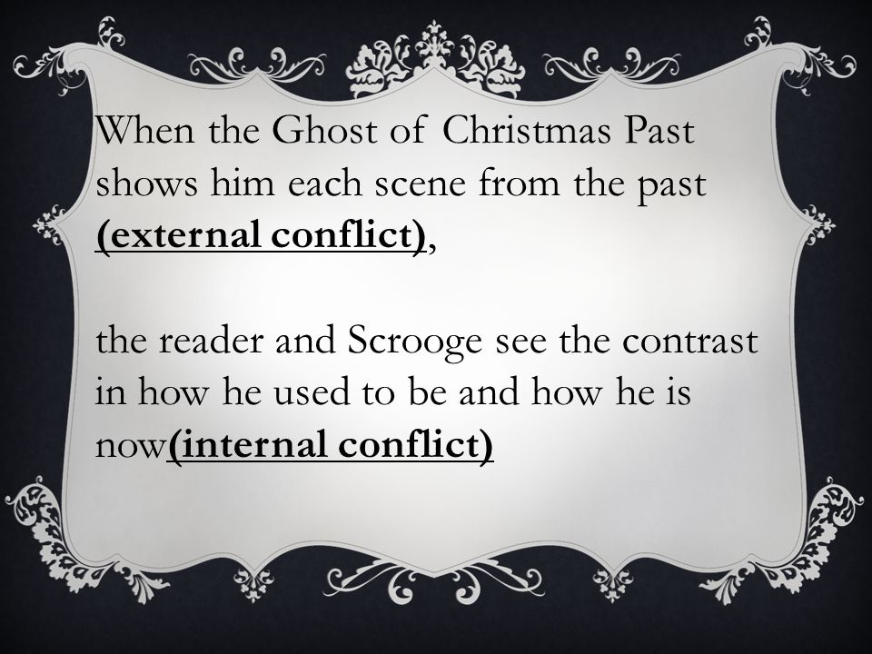 When the Ghost of Christmas Past shows him each scene from the past (external conflict),