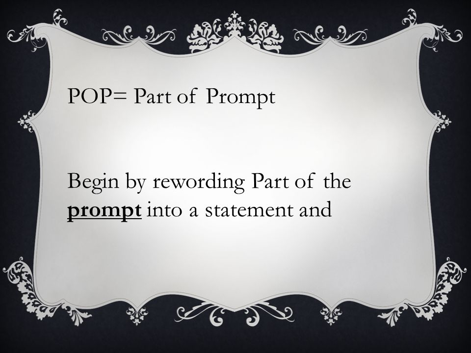 POP= Part of Prompt Begin by rewording Part of the prompt into a statement and