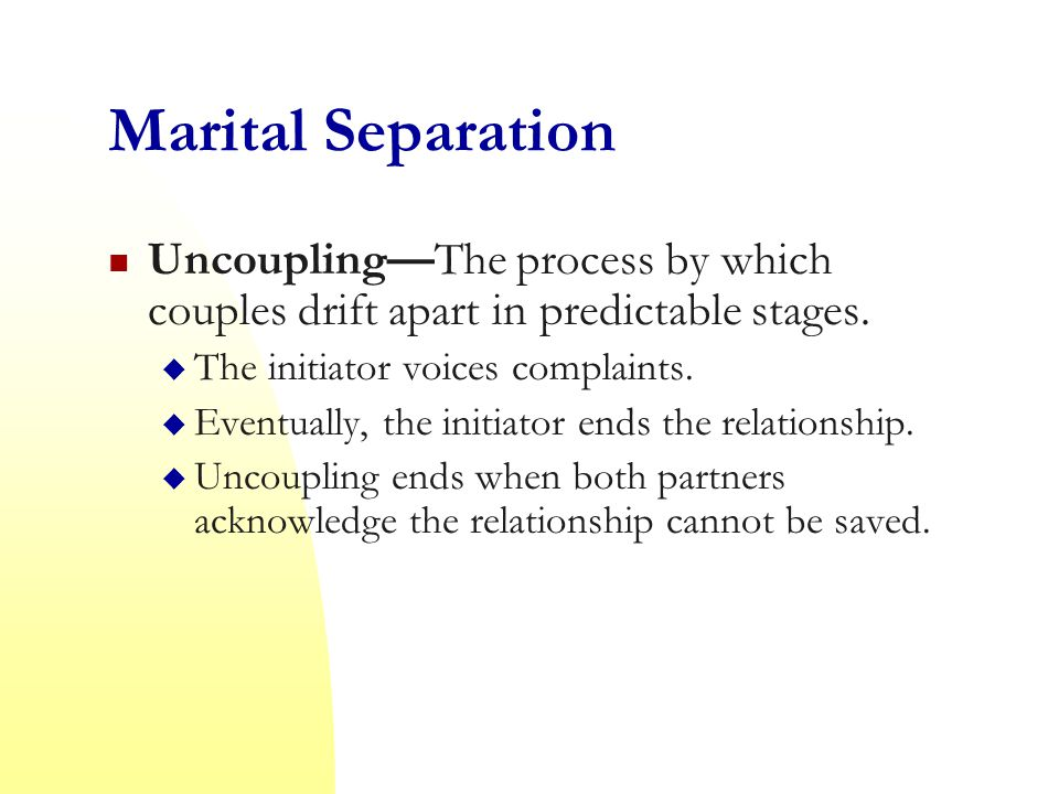Marital Separation Uncoupling—The process by which couples drift apart in predictable stages. The initiator voices complaints.
