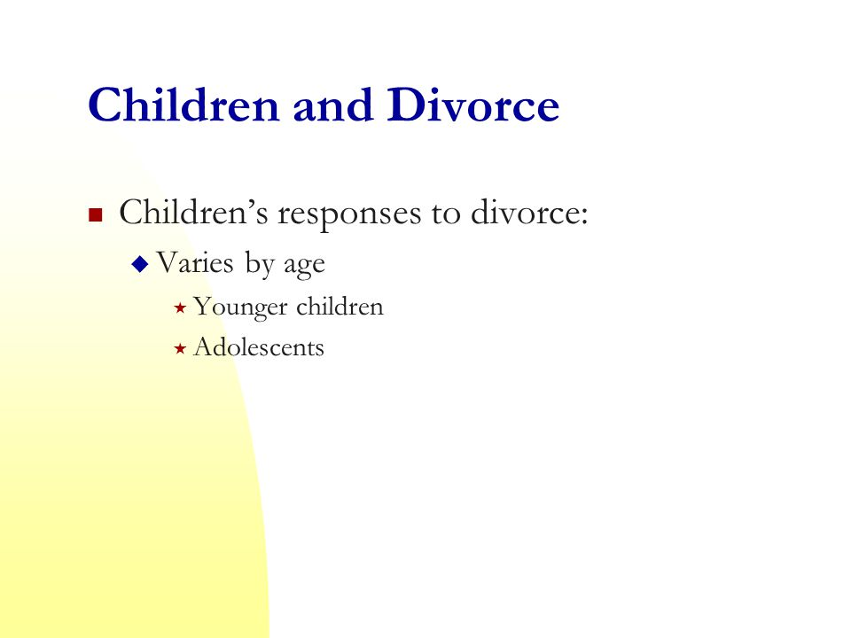 Children and Divorce Children's responses to divorce: Varies by age