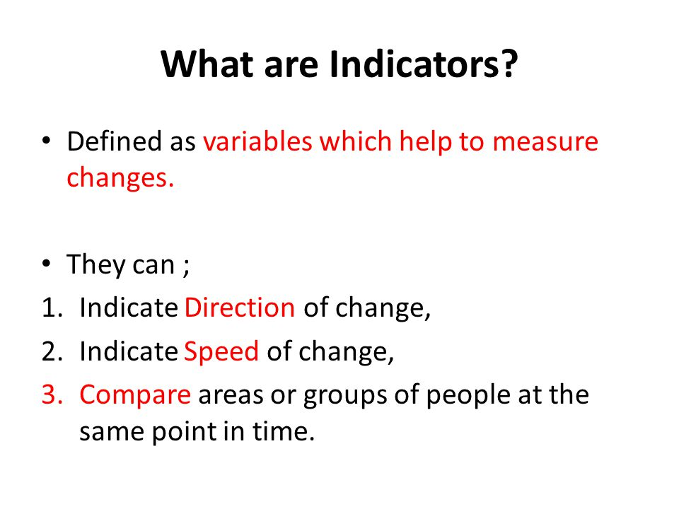 What are Indicators Defined as variables which help to measure changes. They can ; Indicate Direction of change,