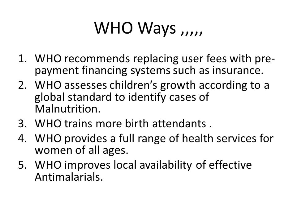WHO Ways ,,,,, WHO recommends replacing user fees with pre-payment financing systems such as insurance.
