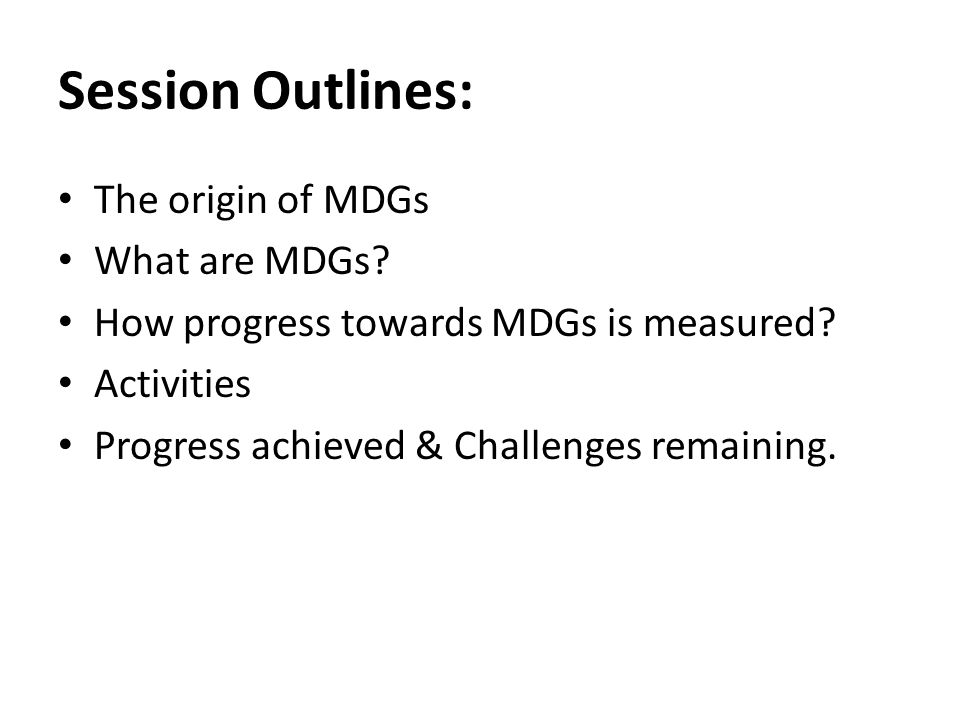 Session Outlines: The origin of MDGs What are MDGs
