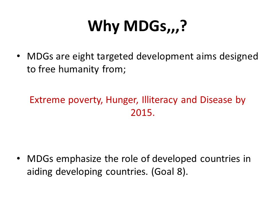 Extreme poverty, Hunger, Illiteracy and Disease by 2015.