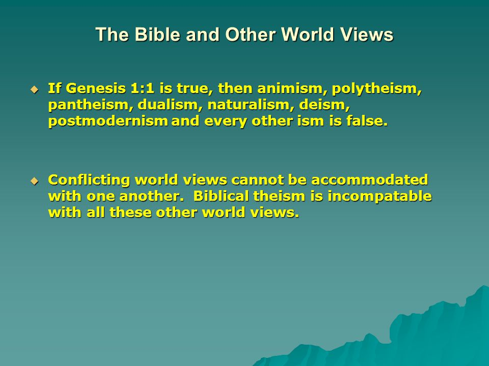 my world view and the bible Some people use bible verses to justify beating children, withholding medical treatment, handling snakes, drinking poison, chopping off body parts, plucking out eyes, driving out demons, withdrawing from the affairs of this world, renouncing the pleasures of life, and expecting the world to end.