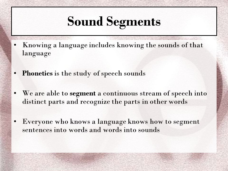 Sound Segments Knowing a language includes knowing the sounds of that language. Phonetics is the study of speech sounds.