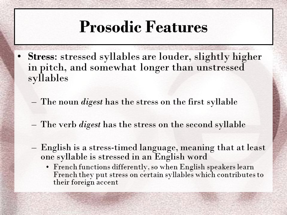 Prosodic Features Stress: stressed syllables are louder, slightly higher in pitch, and somewhat longer than unstressed syllables.