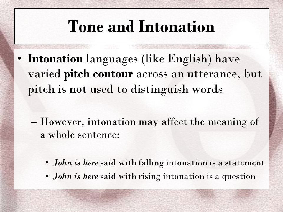 Tone and Intonation Intonation languages (like English) have varied pitch contour across an utterance, but pitch is not used to distinguish words.