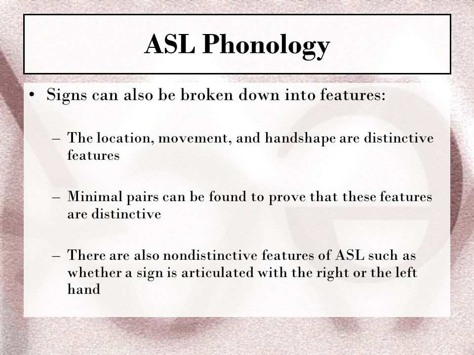 ASL Phonology Signs can also be broken down into features: