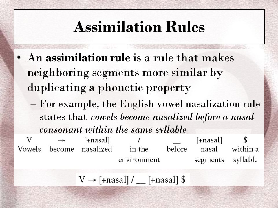 Assimilation Rules An assimilation rule is a rule that makes neighboring segments more similar by duplicating a phonetic property.