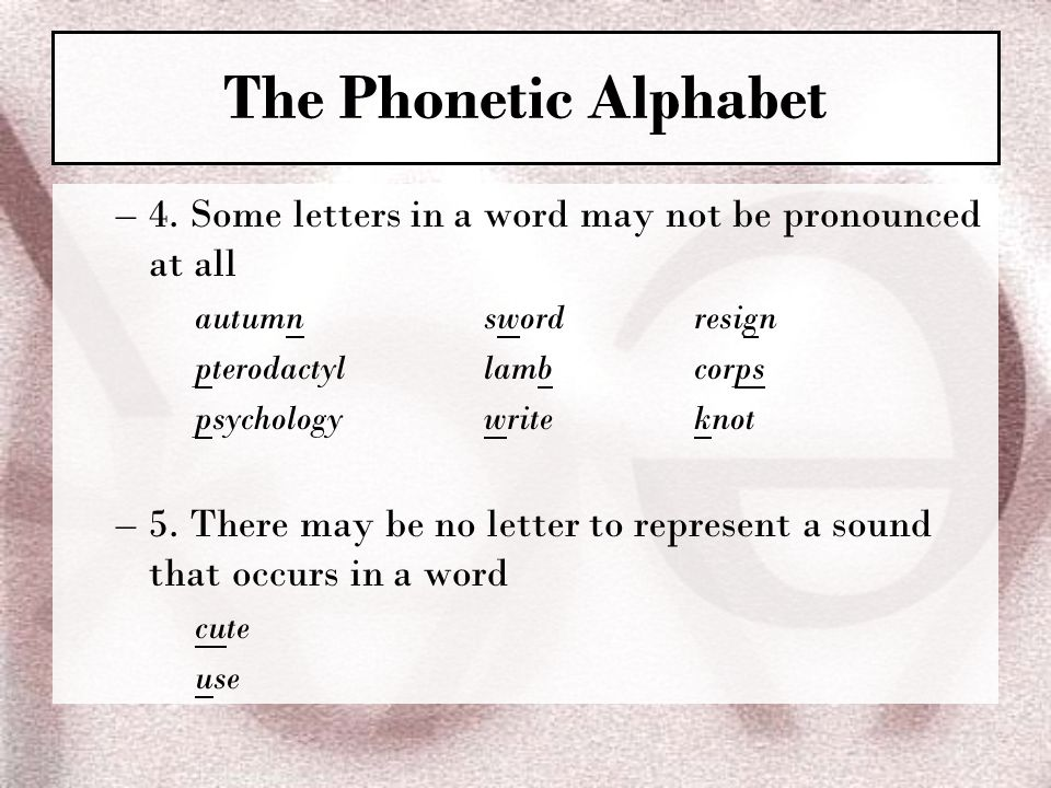 The Phonetic Alphabet 4. Some letters in a word may not be pronounced at all. autumn sword resign.