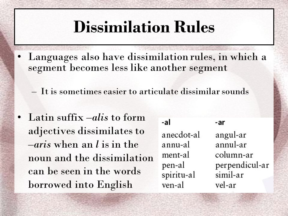 Dissimilation Rules Languages also have dissimilation rules, in which a segment becomes less like another segment.