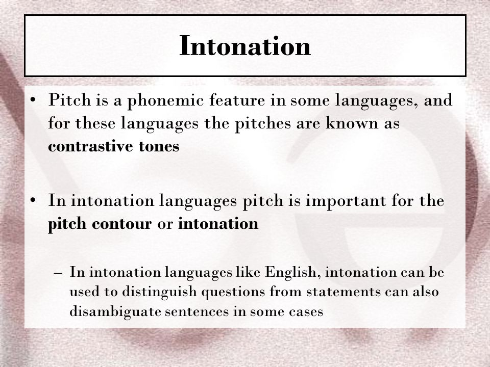 Intonation Pitch is a phonemic feature in some languages, and for these languages the pitches are known as contrastive tones.