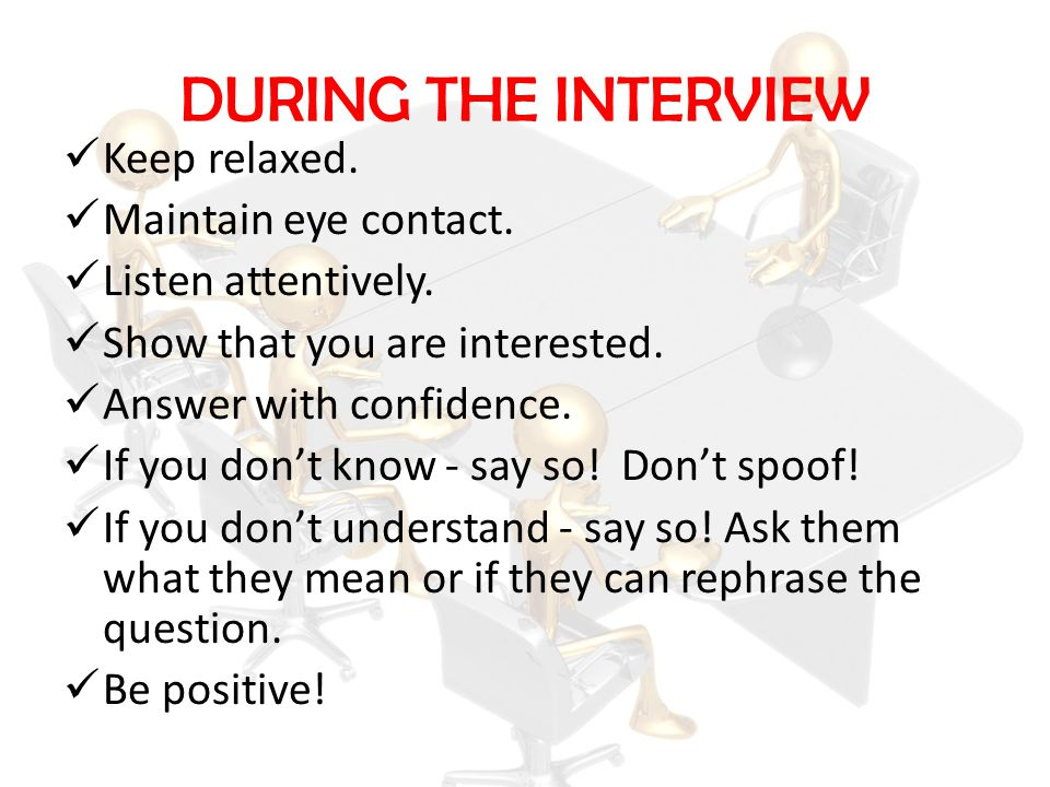 DURING THE INTERVIEW Keep relaxed. Maintain eye contact.