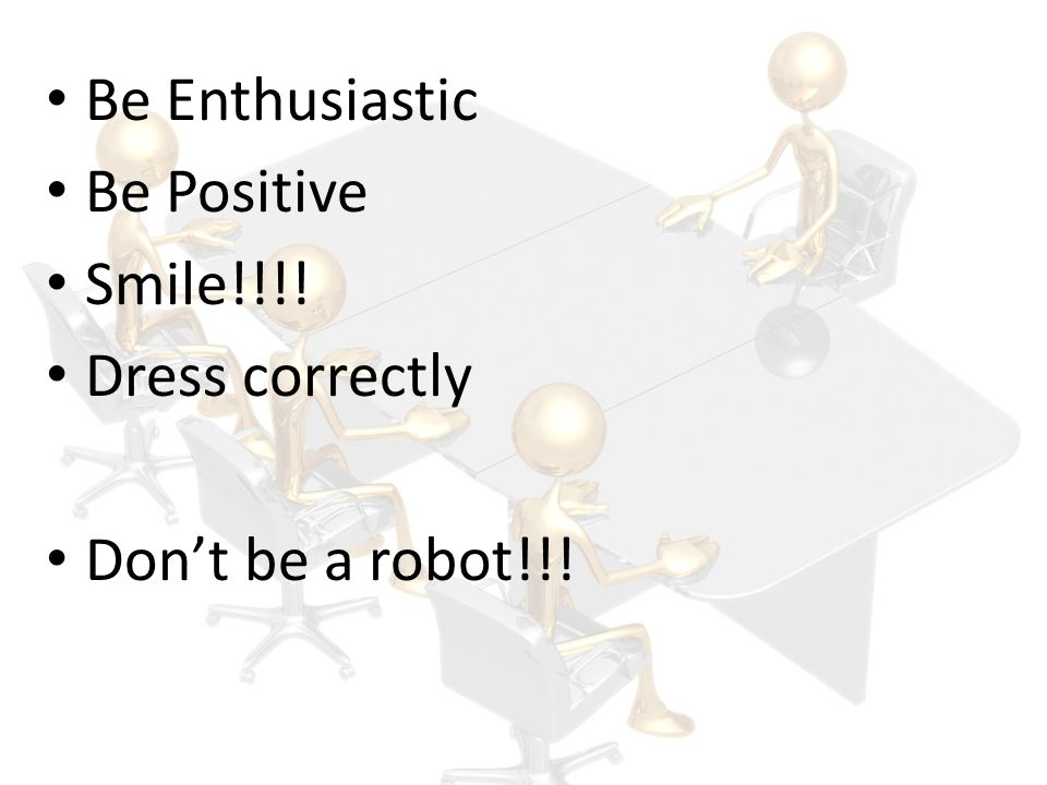 Be Enthusiastic Be Positive Smile!!!! Dress correctly Don't be a robot!!!
