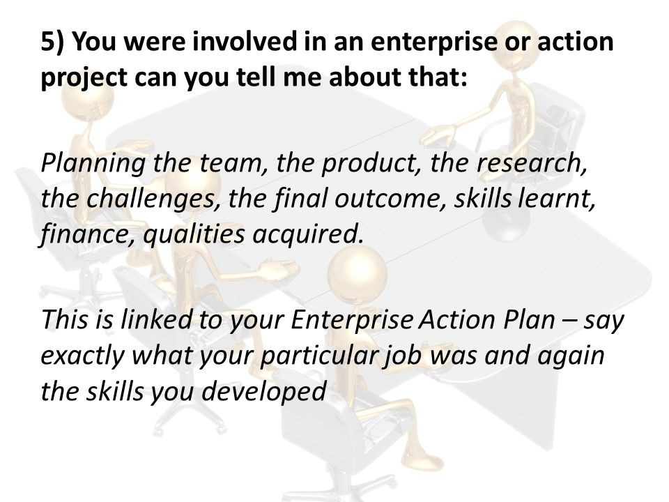 5) You were involved in an enterprise or action project can you tell me about that: Planning the team, the product, the research, the challenges, the final outcome, skills learnt, finance, qualities acquired.