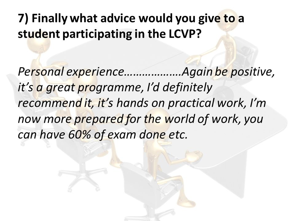 7) Finally what advice would you give to a student participating in the LCVP.