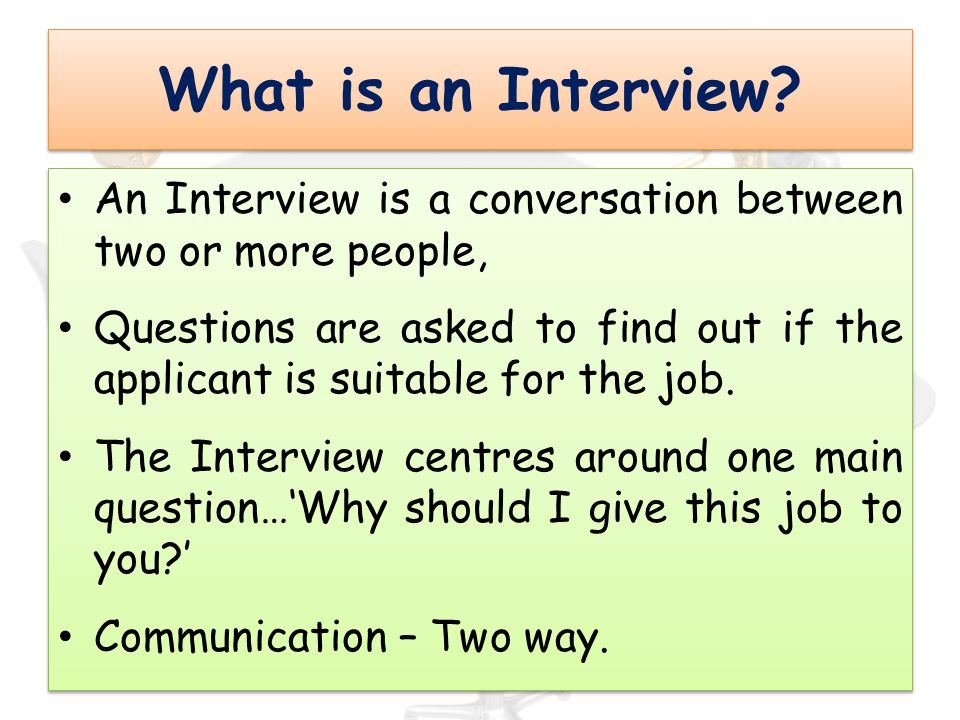 What is an Interview An Interview is a conversation between two or more people,