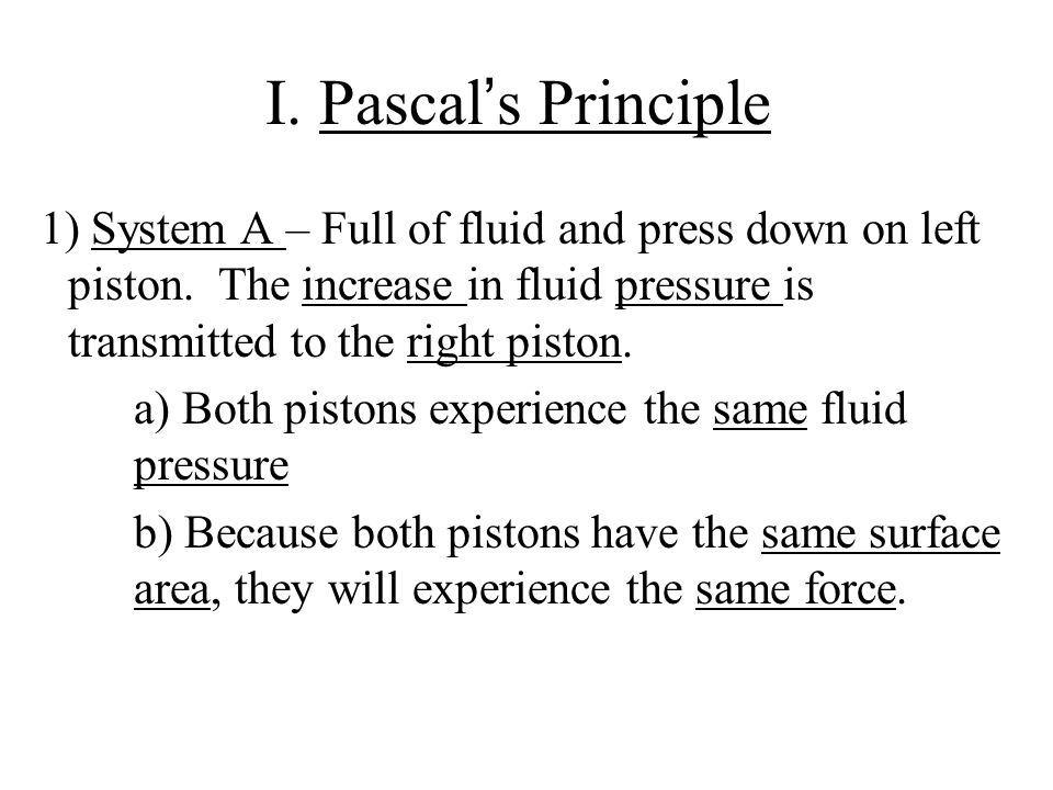 I. Pascal's Principle 1) System A – Full of fluid and press down on left piston. The increase in fluid pressure is transmitted to the right piston.