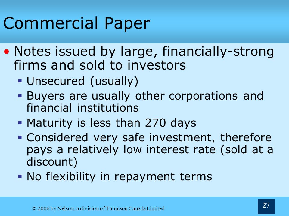 commercial paper finance terms Commercial paper meaning: in deposit terminology, the term commercial paper refers to an unregulated promissory note of short duration that is usually not secured by assets commercial paper generally has a fixed maturity that might typically range from one to 270 days in length.