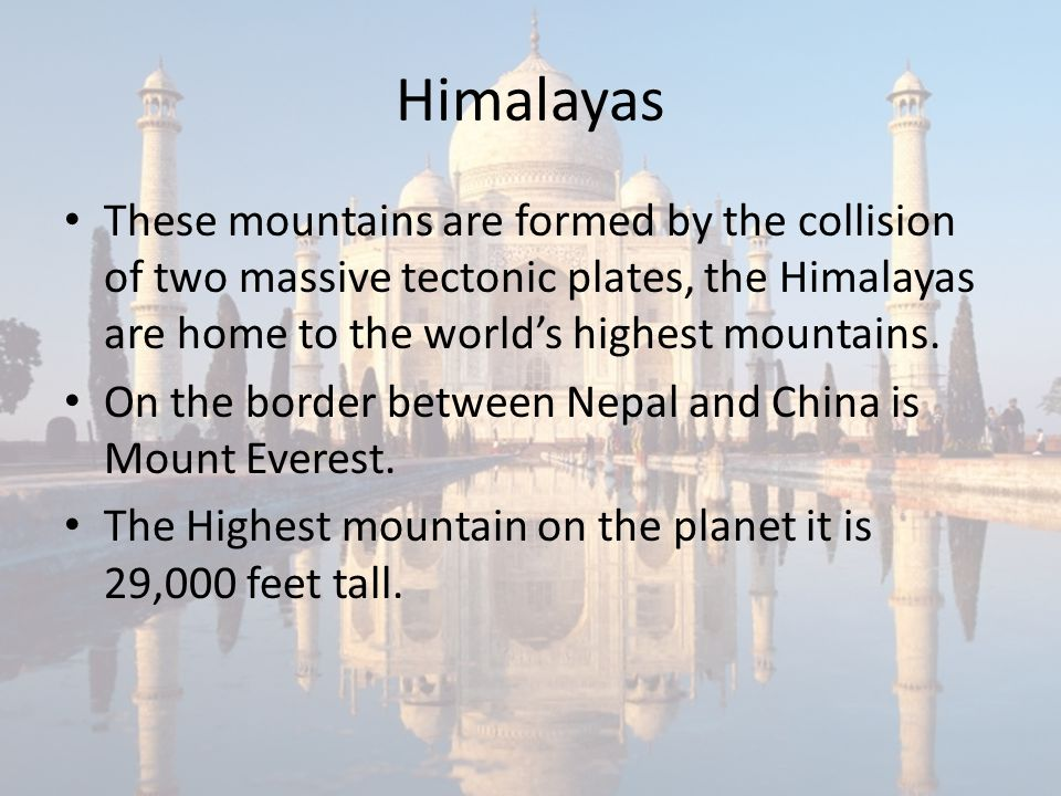 Himalayas These mountains are formed by the collision of two massive tectonic plates, the Himalayas are home to the world's highest mountains.