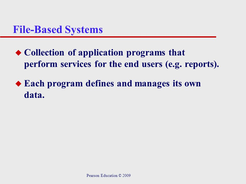 File-Based Systems Collection of application programs that perform services for the end users (e.g. reports).