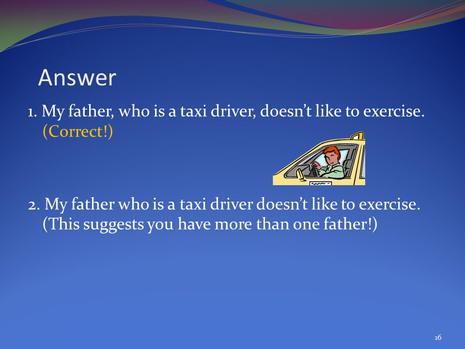 Answer 1. My father, who is a taxi driver, doesn't like to exercise. (Correct!)