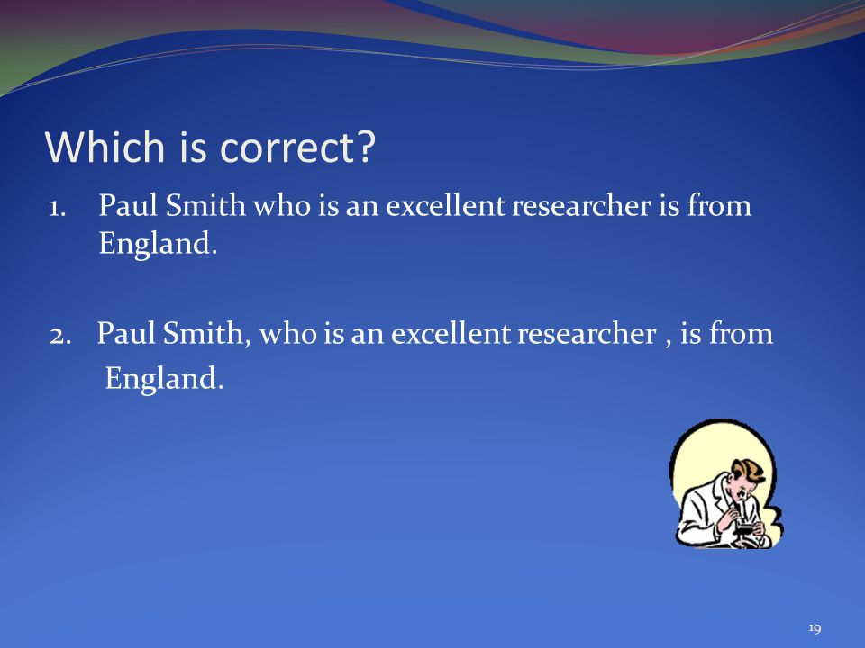 Which is correct. 1. Paul Smith who is an excellent researcher is from England.
