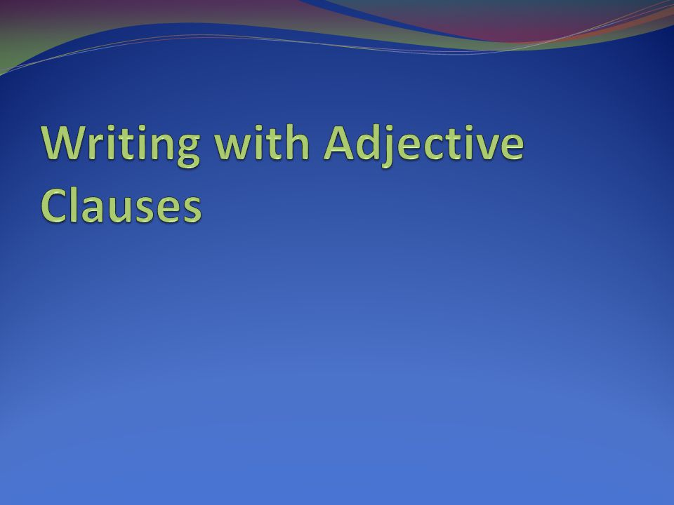Writing with Adjective Clauses
