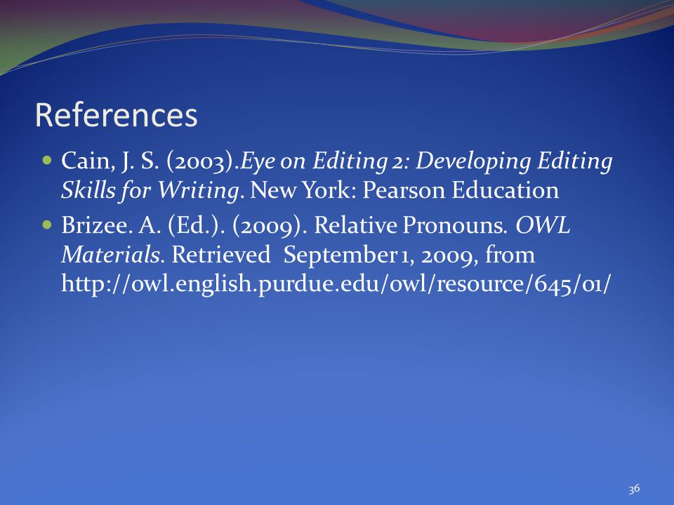 References Cain, J. S. (2003).Eye on Editing 2: Developing Editing Skills for Writing. New York: Pearson Education.