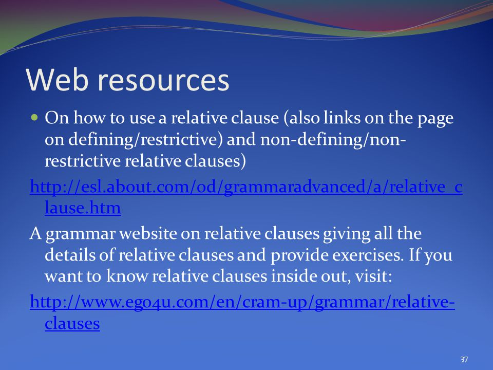 Web resources On how to use a relative clause (also links on the page on defining/restrictive) and non-defining/non-restrictive relative clauses)
