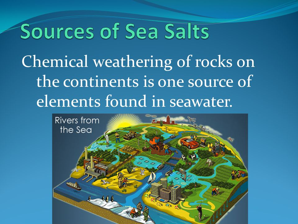 Sources of Sea Salts Chemical weathering of rocks on the continents is one source of elements found in seawater.