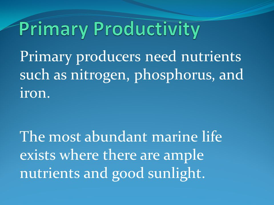 Primary Productivity Primary producers need nutrients such as nitrogen, phosphorus, and iron.