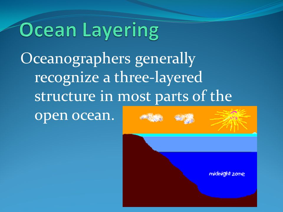 Ocean Layering Oceanographers generally recognize a three-layered structure in most parts of the open ocean.
