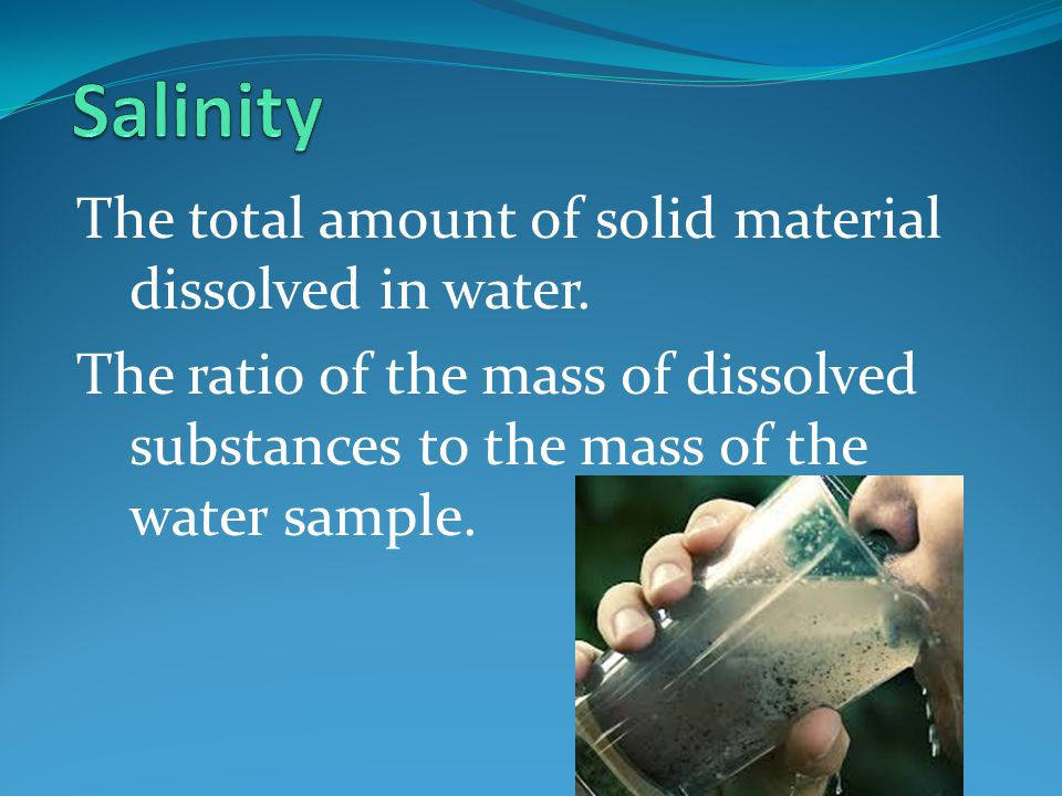 Salinity The total amount of solid material dissolved in water.