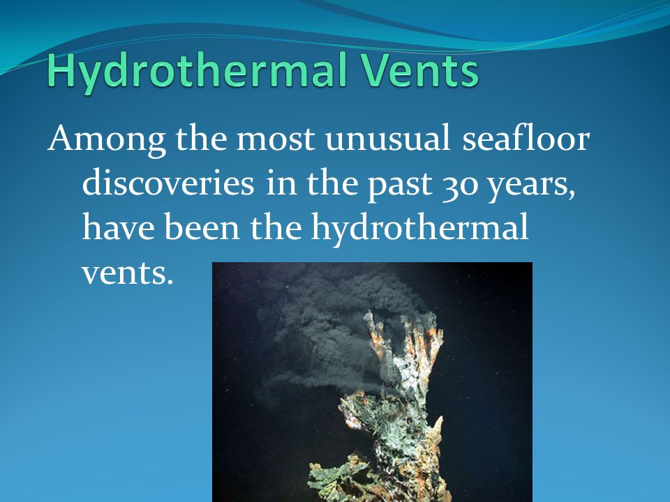 Hydrothermal Vents Among the most unusual seafloor discoveries in the past 30 years, have been the hydrothermal vents.