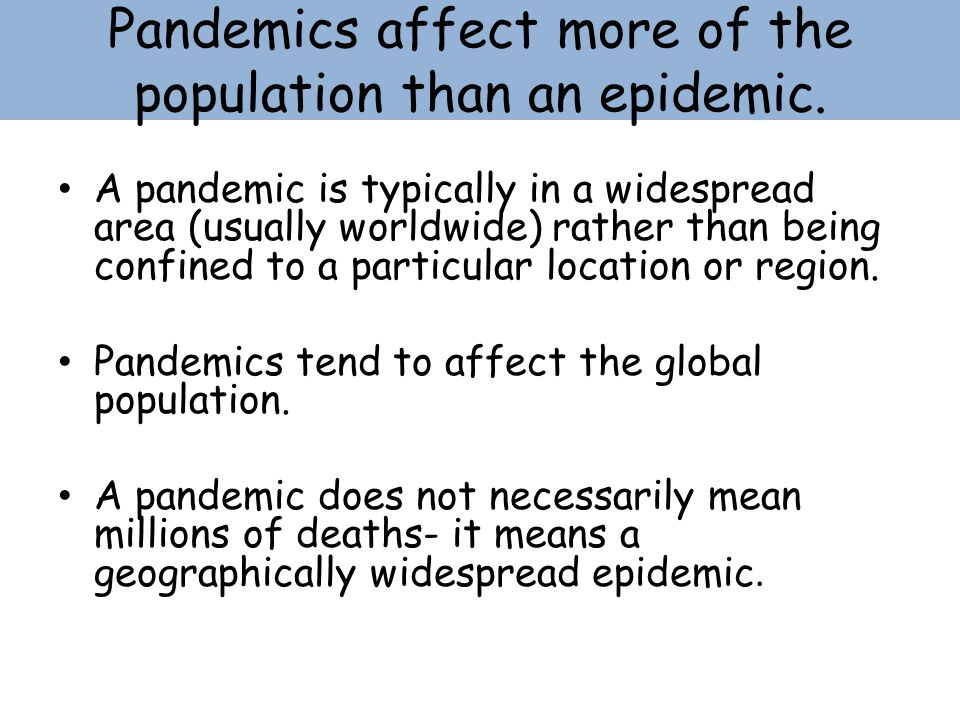 Pandemics affect more of the population than an epidemic.