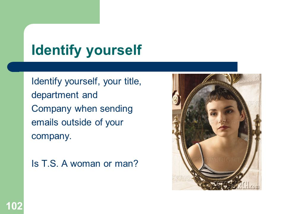 Identify yourself Identify yourself, your title, department and
