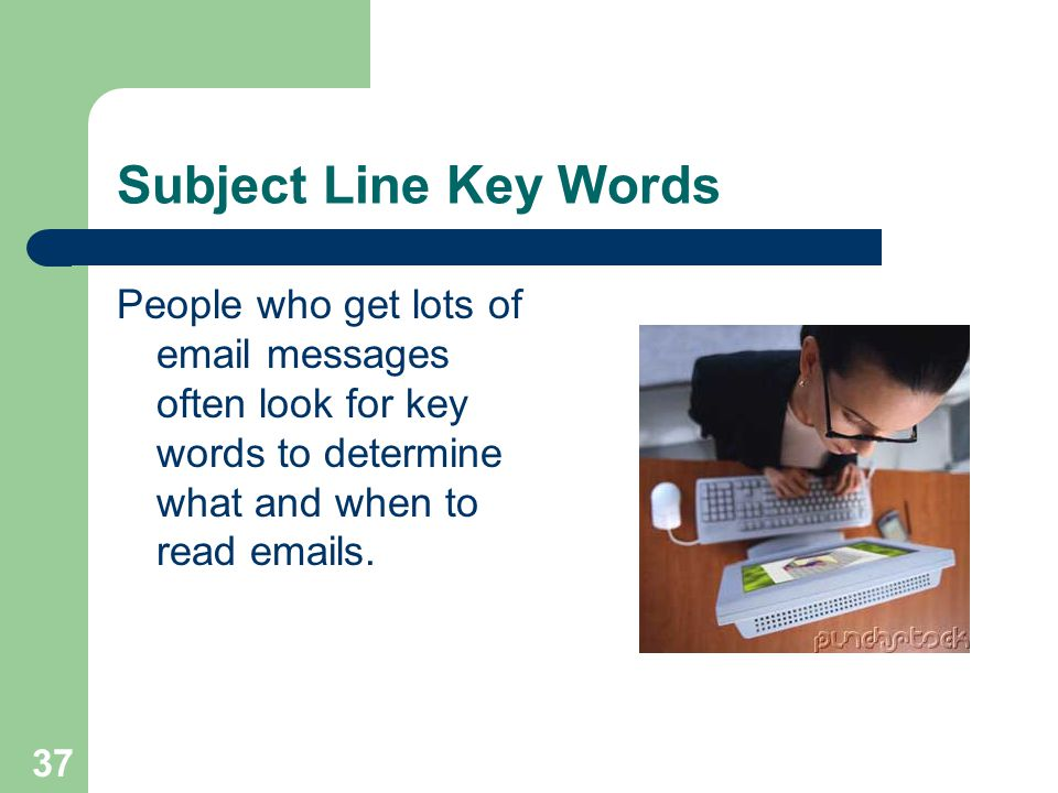Subject Line Key Words People who get lots of email messages often look for key words to determine what and when to read emails.