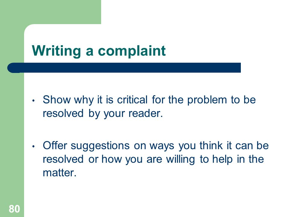 Writing a complaint Show why it is critical for the problem to be resolved by your reader.