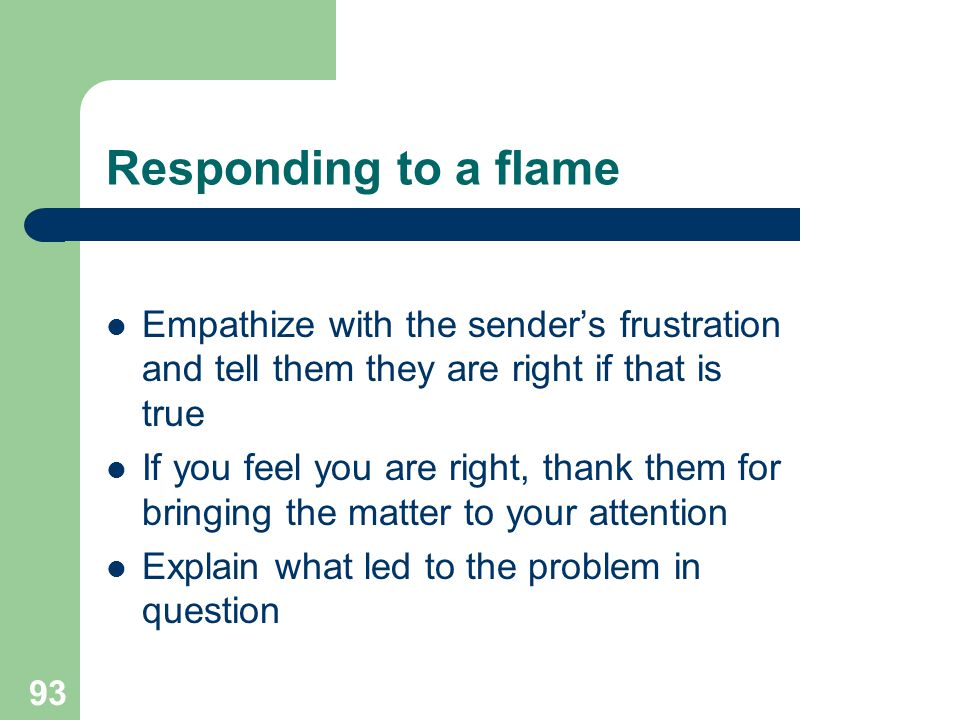 Responding to a flame Empathize with the sender's frustration and tell them they are right if that is true.