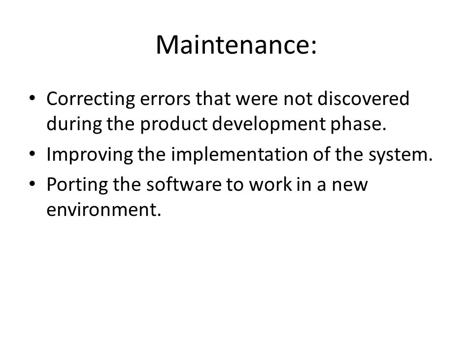 Maintenance: Correcting errors that were not discovered during the product development phase. Improving the implementation of the system.