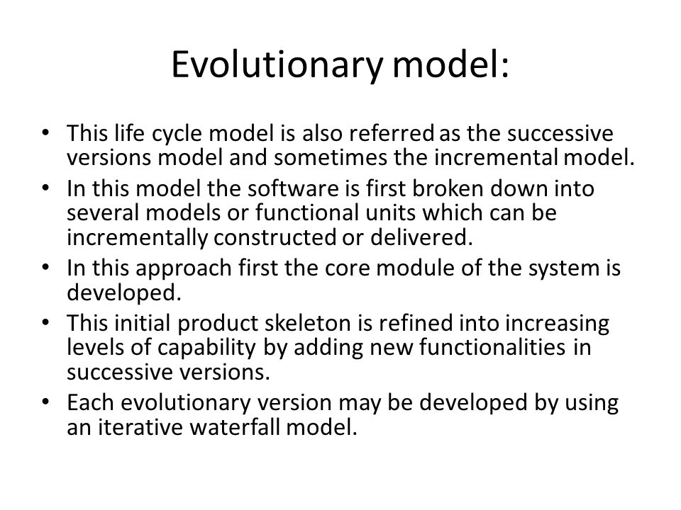 Evolutionary model: This life cycle model is also referred as the successive versions model and sometimes the incremental model.