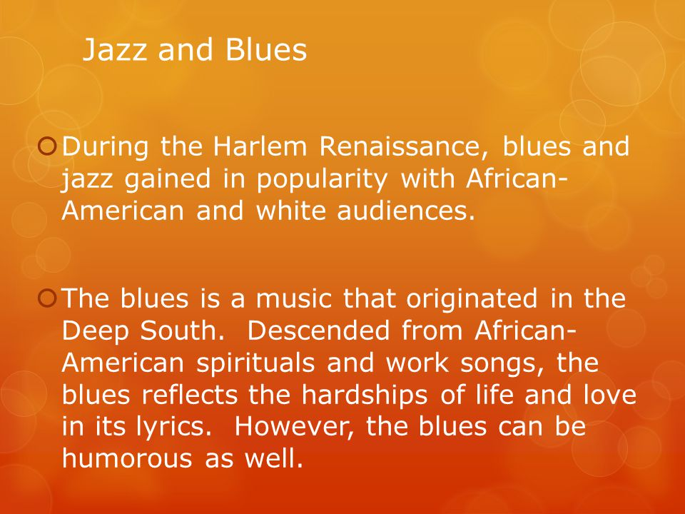 Jazz and Blues During the Harlem Renaissance, blues and jazz gained in popularity with African- American and white audiences.