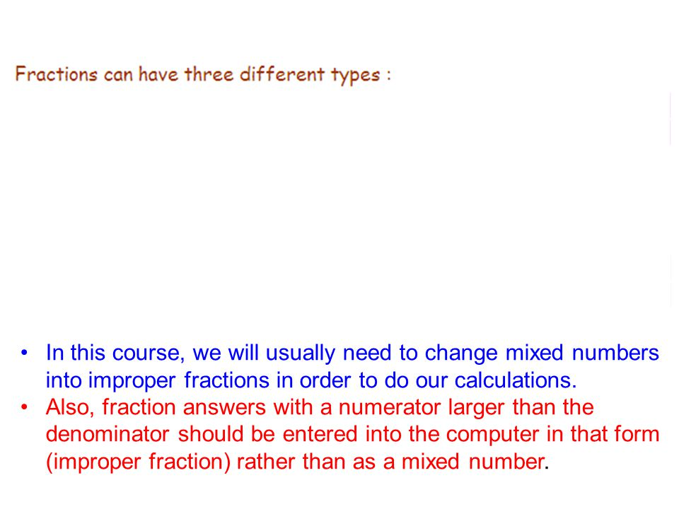 In this course, we will usually need to change mixed numbers into improper fractions in order to do our calculations.