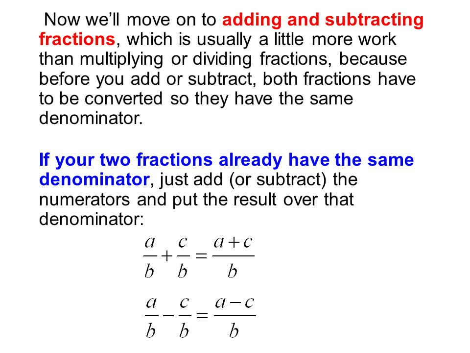 Now we'll move on to adding and subtracting fractions, which is usually a little more work than multiplying or dividing fractions, because before you add or subtract, both fractions have to be converted so they have the same denominator.